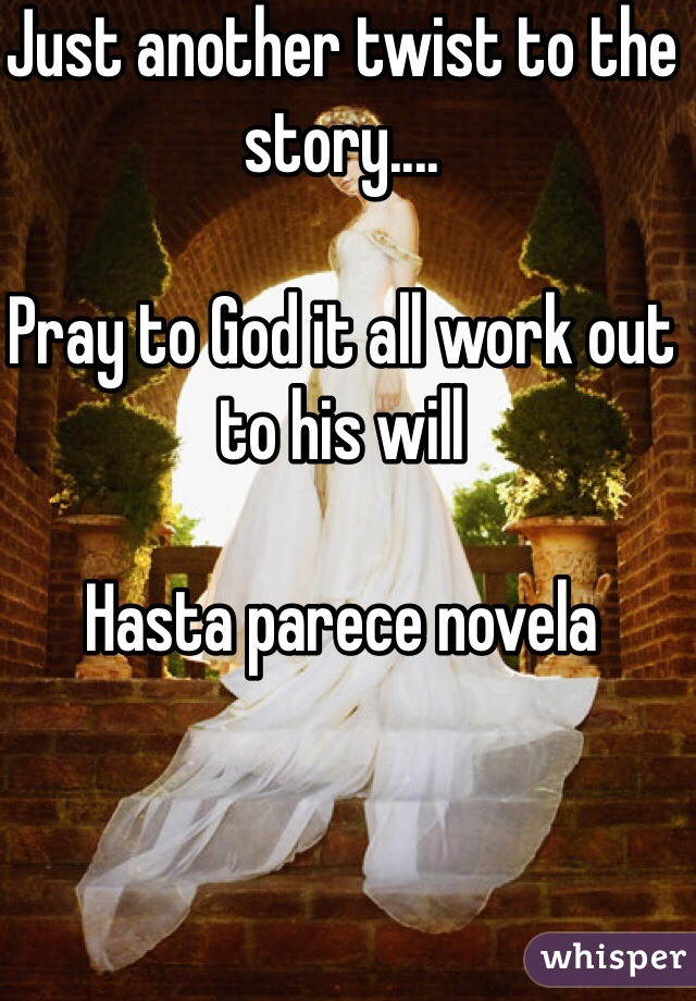Just another twist to the story....  Pray to God it all work out to his will  Hasta parece novela