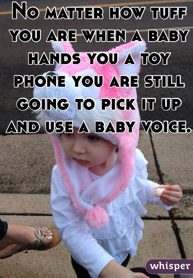 No matter how tuff you are when a baby hands you a toy phone you are still going to pick it up and use a baby voice.