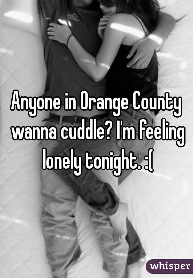 Anyone in Orange County wanna cuddle? I'm feeling lonely tonight. :(