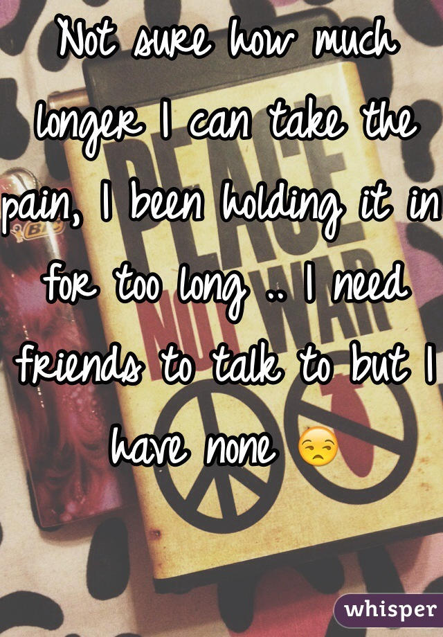 Not sure how much longer I can take the pain, I been holding it in for too long .. I need friends to talk to but I have none 😒