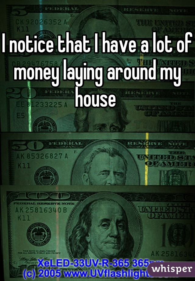 I notice that I have a lot of money laying around my house