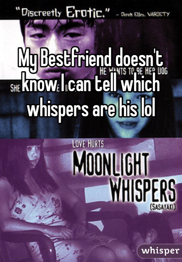 My Bestfriend doesn't know I can tell which whispers are his lol