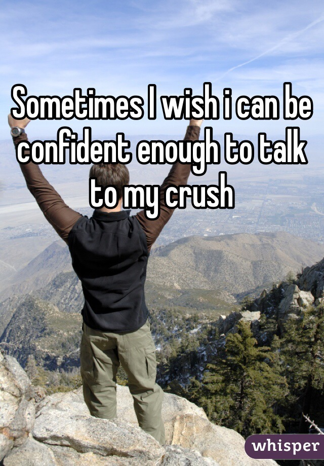 Sometimes I wish i can be confident enough to talk to my crush