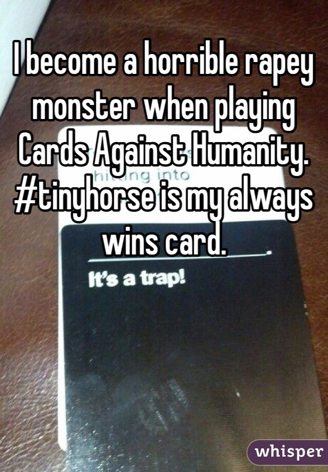 I become a horrible rapey monster when playing Cards Against Humanity. #tinyhorse is my always wins card.