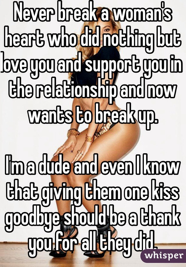 Never break a woman's heart who did nothing but love you and support you in the relationship and now wants to break up.  I'm a dude and even I know that giving them one kiss goodbye should be a thank you for all they did.