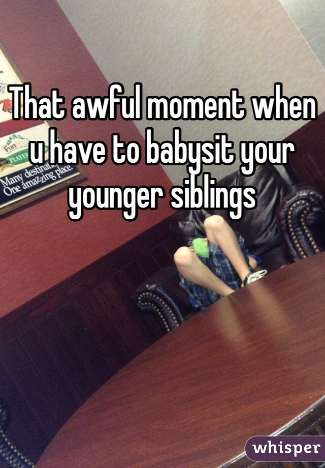 That awful moment when u have to babysit your younger siblings