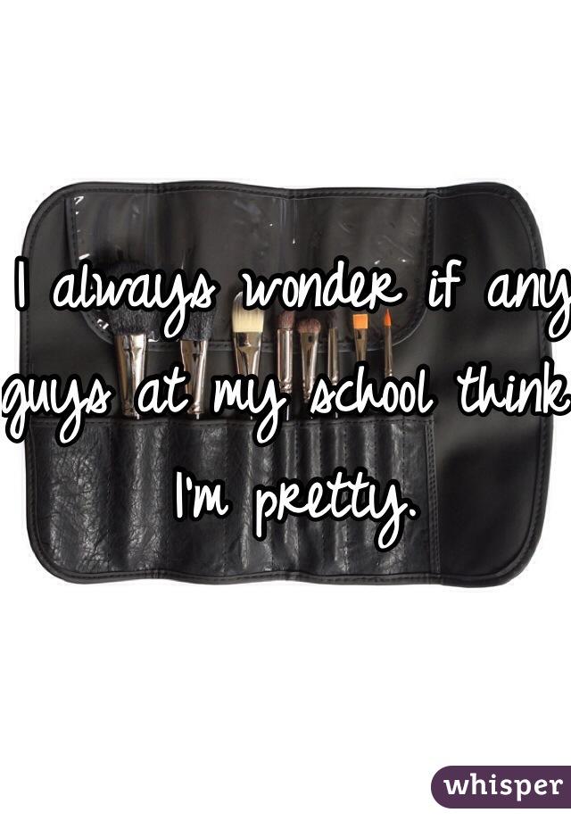 I always wonder if any guys at my school think I'm pretty.