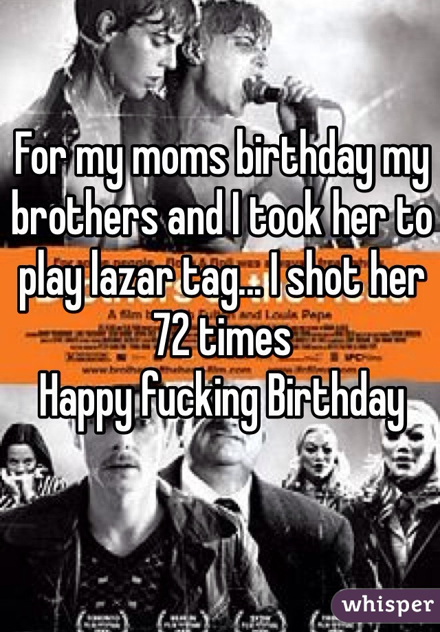 For my moms birthday my brothers and I took her to play lazar tag... I shot her 72 times Happy fucking Birthday