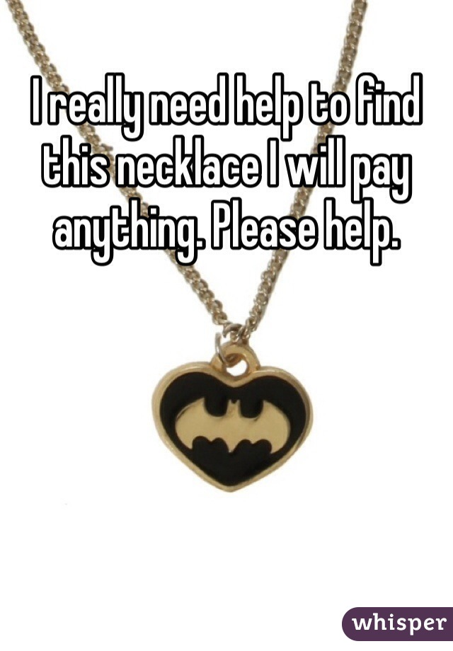 I really need help to find this necklace I will pay anything. Please help.