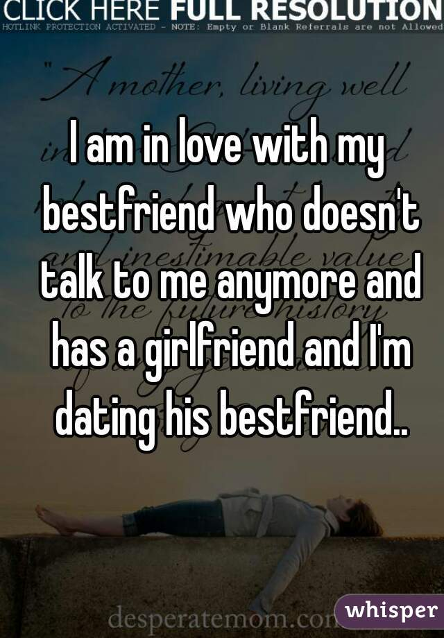 I am in love with my bestfriend who doesn't talk to me anymore and has a girlfriend and I'm dating his bestfriend..