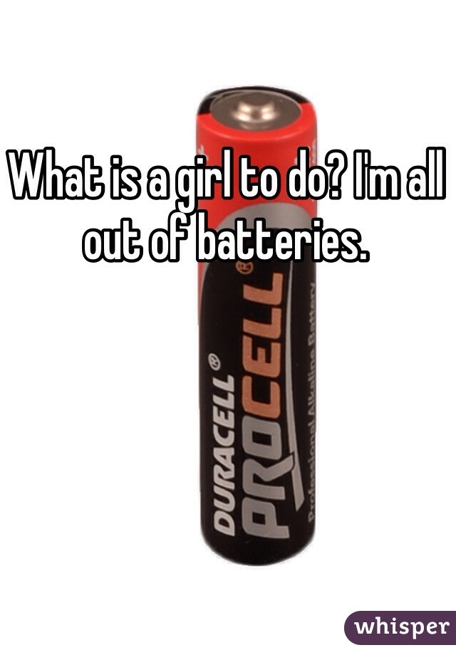 What is a girl to do? I'm all out of batteries.