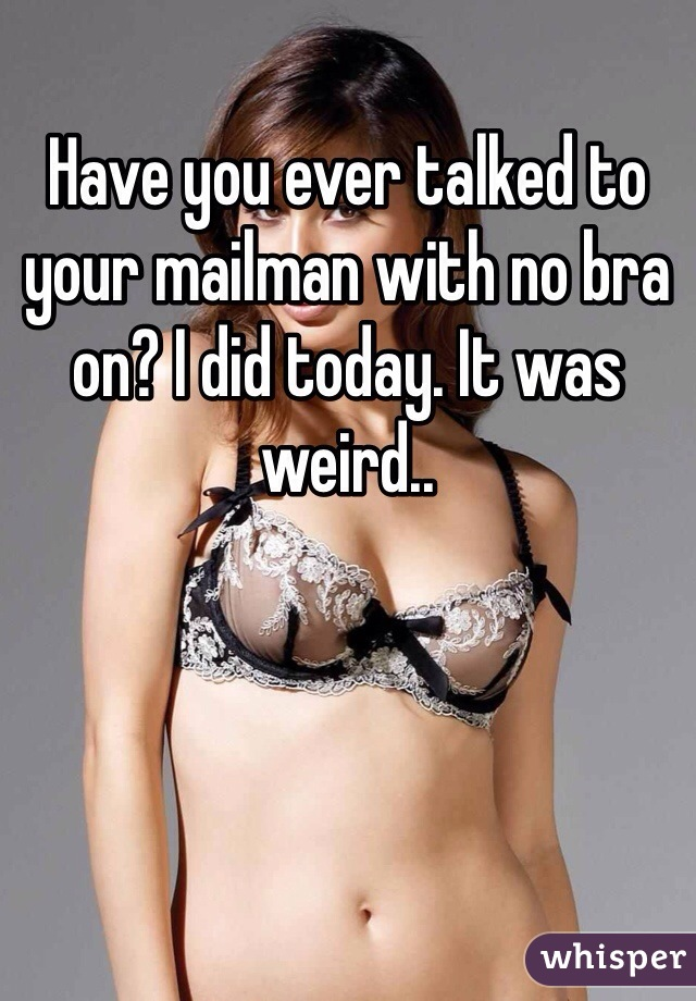 Have you ever talked to your mailman with no bra on? I did today. It was weird..