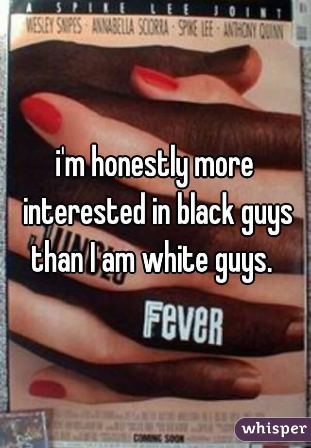 i'm honestly more interested in black guys than I am white guys.