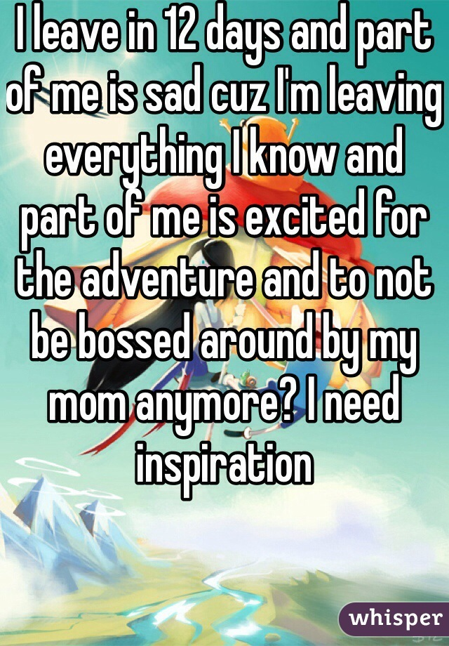 I leave in 12 days and part of me is sad cuz I'm leaving everything I know and part of me is excited for the adventure and to not be bossed around by my mom anymore? I need inspiration