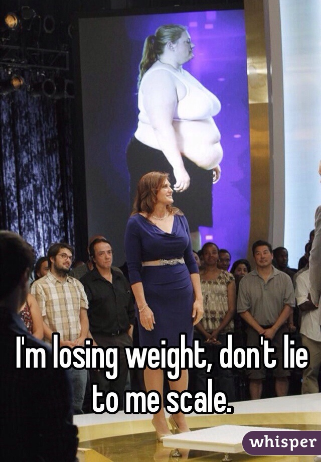 I'm losing weight, don't lie to me scale.