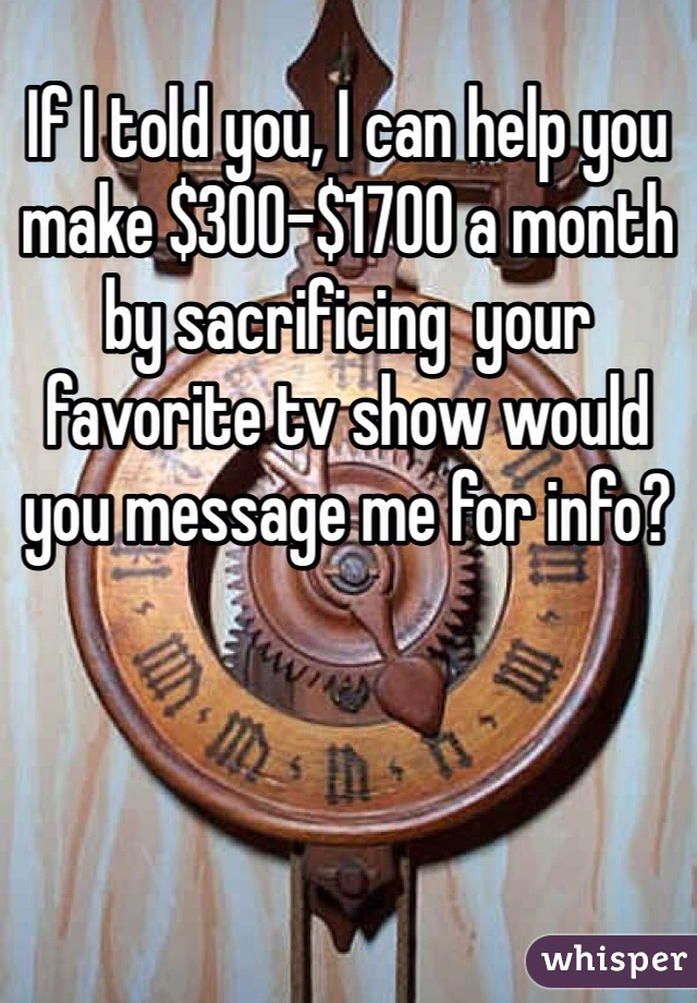 If I told you, I can help you make $300-$1700 a month by sacrificing  your favorite tv show would you message me for info?