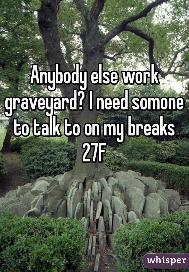 Anybody else work graveyard? I need somone to talk to on my breaks 27F