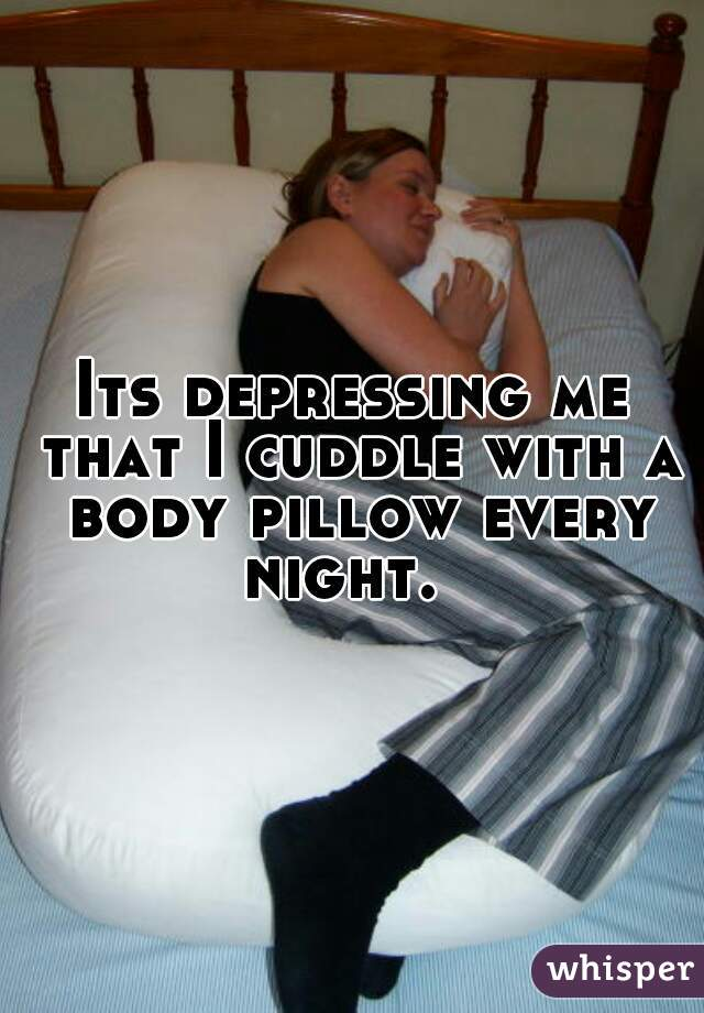 Its depressing me that I cuddle with a body pillow every night.