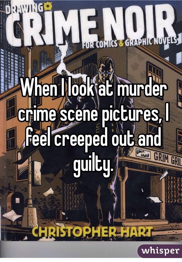 When I look at murder crime scene pictures, I feel creeped out and guilty.