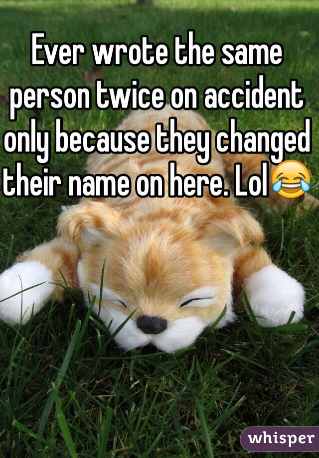 Ever wrote the same person twice on accident only because they changed their name on here. Lol😂
