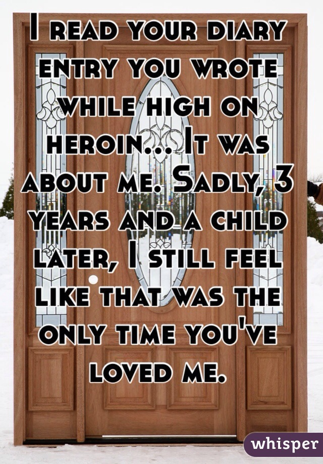 I read your diary entry you wrote while high on heroin... It was about me. Sadly, 3 years and a child later, I still feel like that was the only time you've loved me.