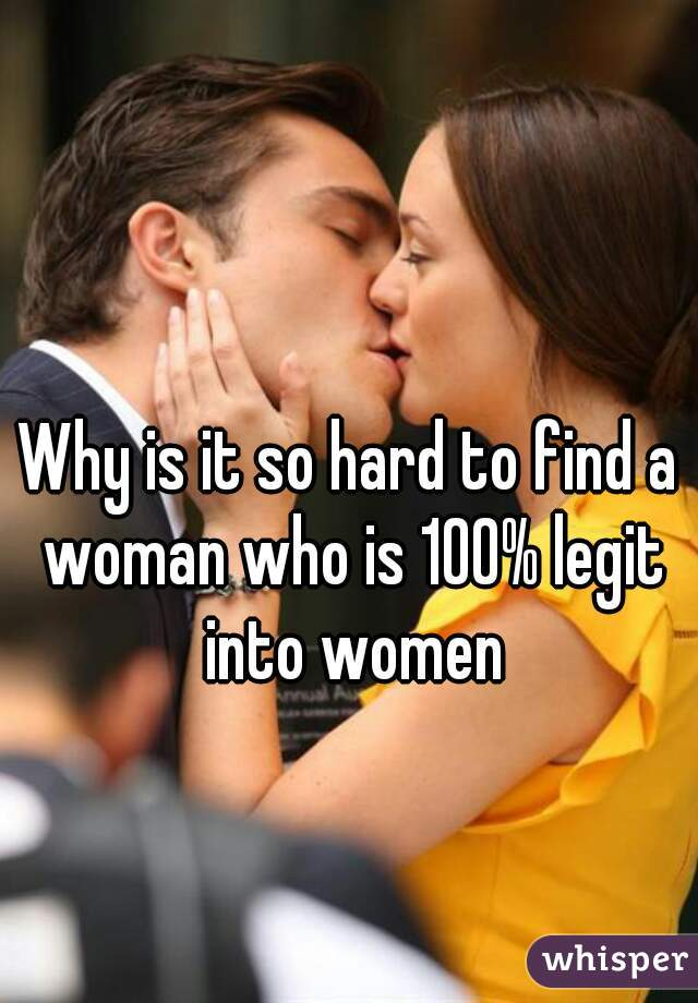 Why is it so hard to find a woman who is 100% legit into women