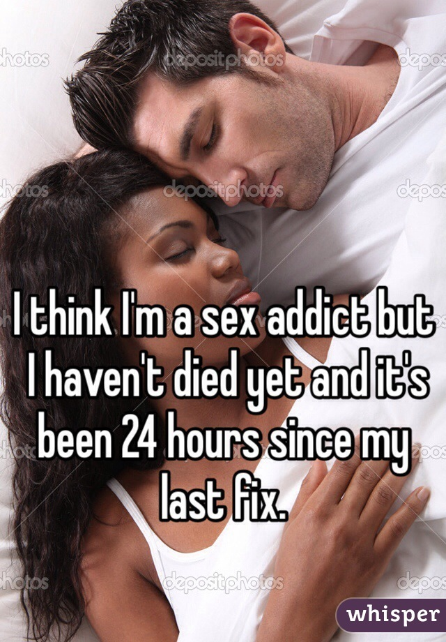 I think I'm a sex addict but  I haven't died yet and it's been 24 hours since my last fix.