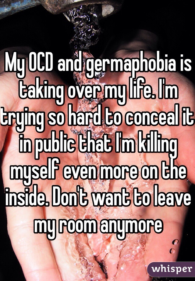 My OCD and germaphobia is taking over my life. I'm trying so hard to conceal it in public that I'm killing myself even more on the inside. Don't want to leave my room anymore