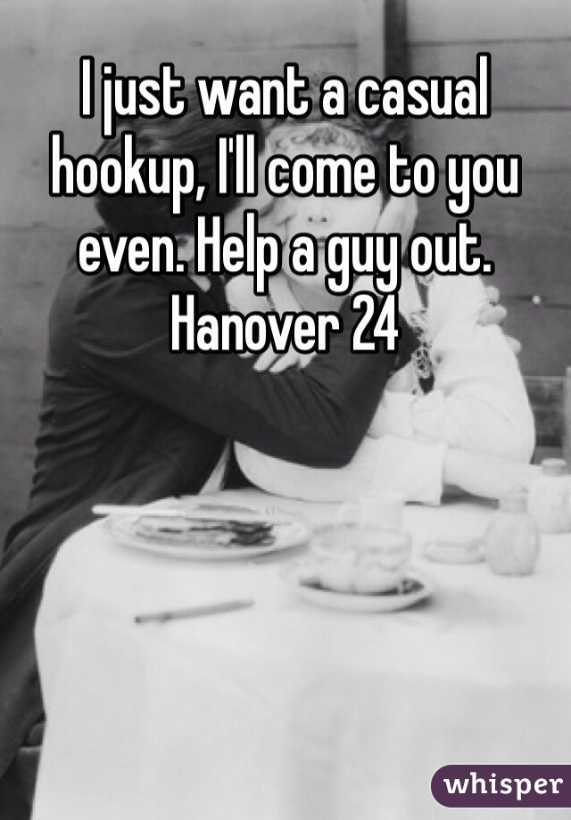 I just want a casual hookup, I'll come to you even. Help a guy out.  Hanover 24