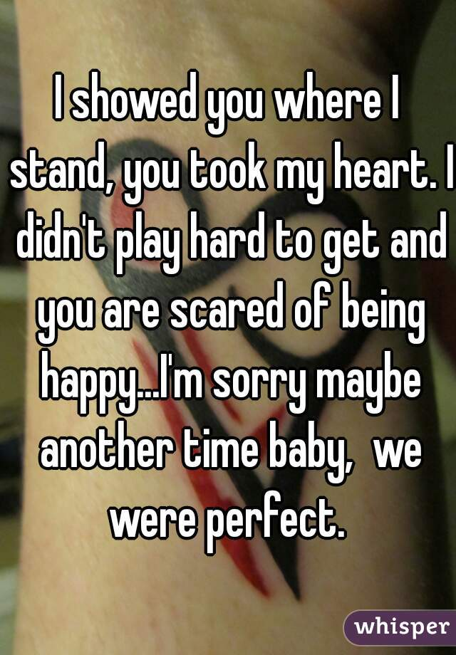 I showed you where I stand, you took my heart. I didn't play hard to get and you are scared of being happy...I'm sorry maybe another time baby,  we were perfect.