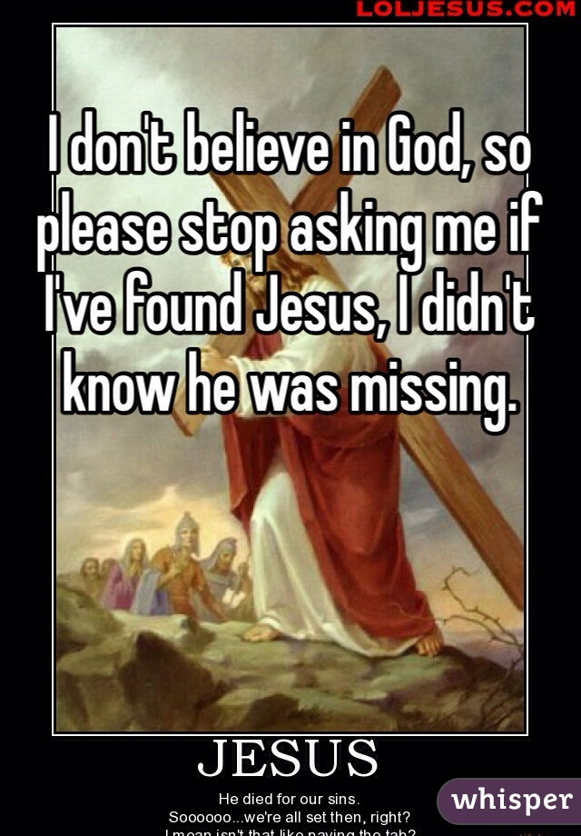 I don't believe in God, so please stop asking me if I've found Jesus, I didn't know he was missing.
