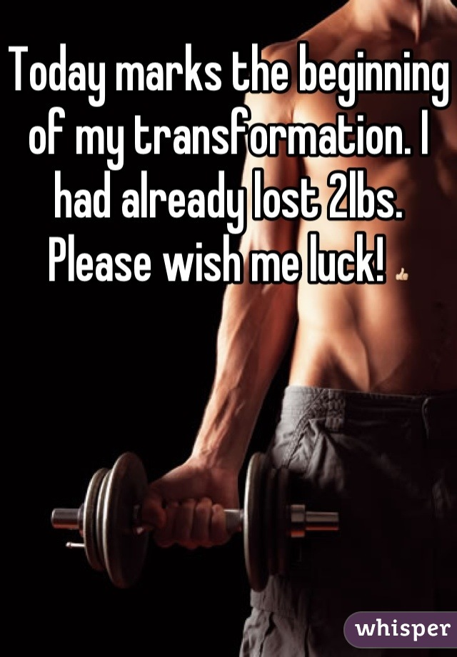 Today marks the beginning of my transformation. I had already lost 2lbs. Please wish me luck! 👍