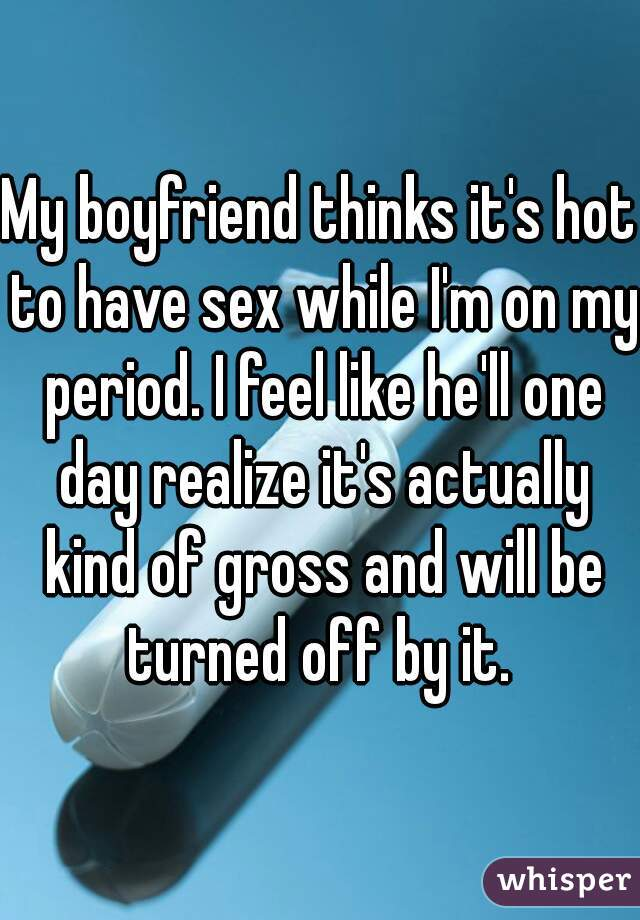 My boyfriend thinks it's hot to have sex while I'm on my period. I feel like he'll one day realize it's actually kind of gross and will be turned off by it.