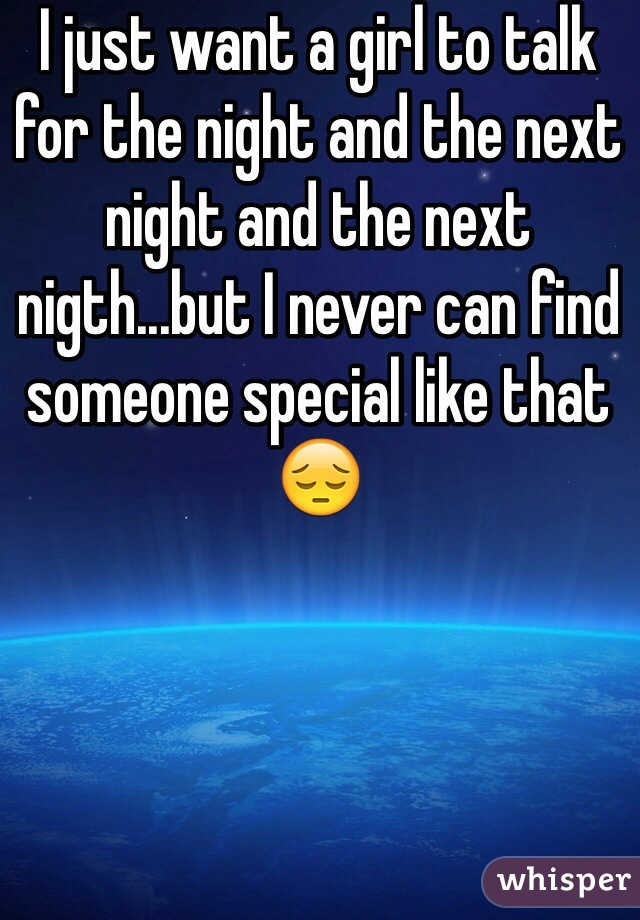 I just want a girl to talk for the night and the next night and the next nigth...but I never can find someone special like that 😔