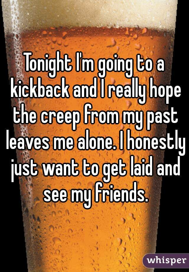 Tonight I'm going to a kickback and I really hope the creep from my past leaves me alone. I honestly just want to get laid and see my friends.