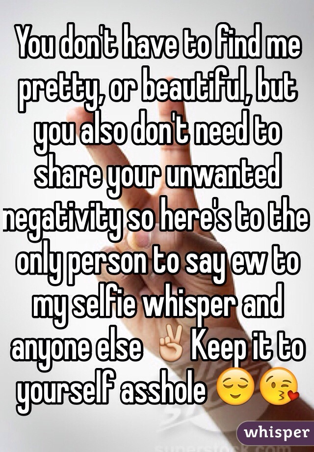 You don't have to find me pretty, or beautiful, but you also don't need to share your unwanted negativity so here's to the only person to say ew to my selfie whisper and anyone else ✌️Keep it to yourself asshole 😌😘