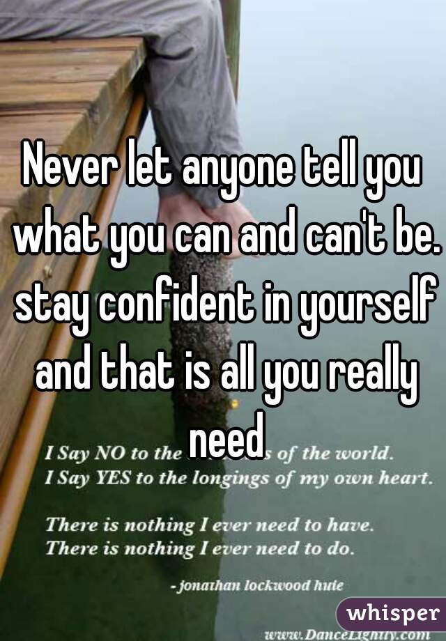 Never let anyone tell you what you can and can't be. stay confident in yourself and that is all you really need