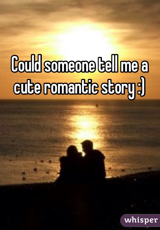 Could someone tell me a cute romantic story :)
