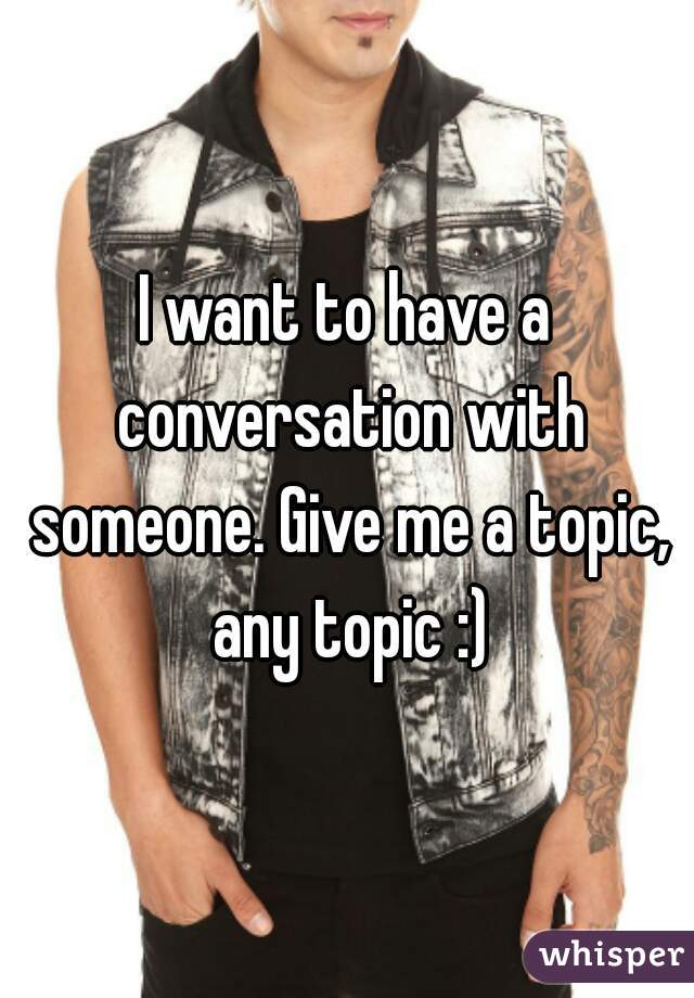 I want to have a conversation with someone. Give me a topic, any topic :)