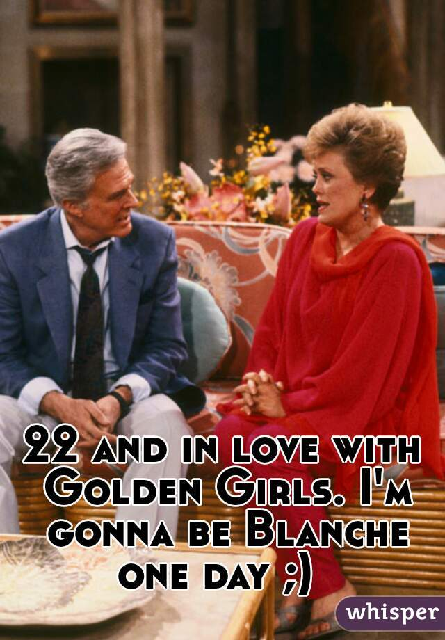 22 and in love with Golden Girls. I'm gonna be Blanche one day ;)