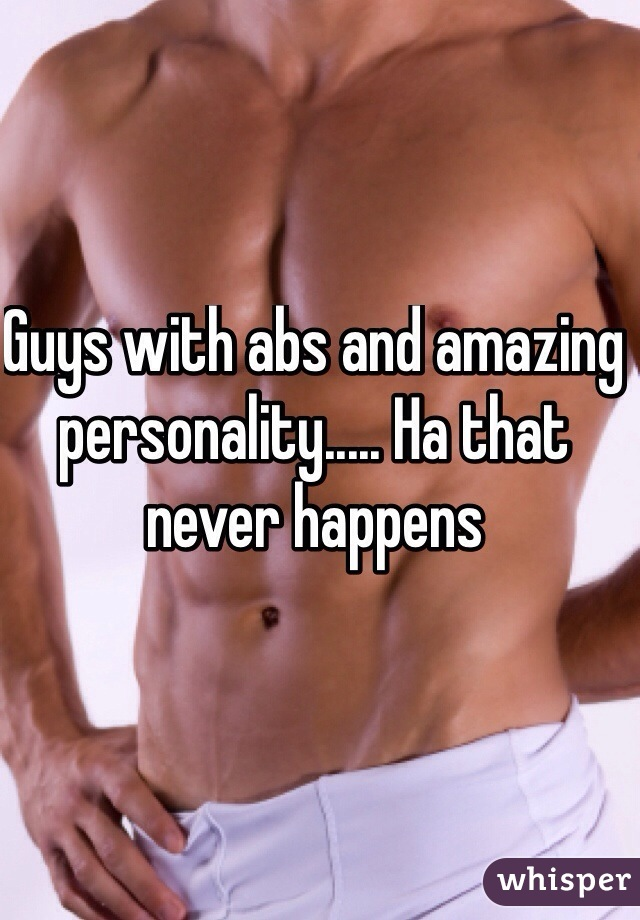Guys with abs and amazing personality..... Ha that never happens