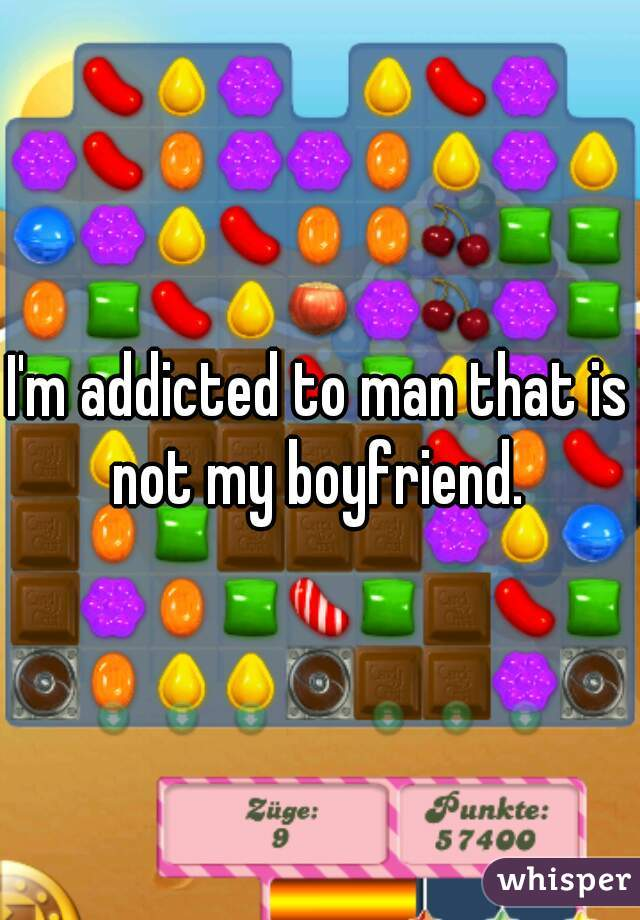 I'm addicted to man that is not my boyfriend.