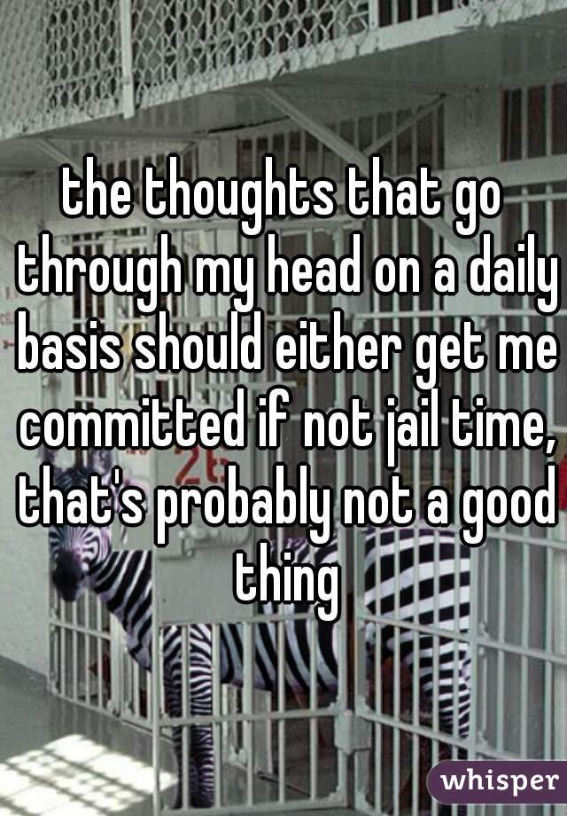 the thoughts that go through my head on a daily basis should either get me committed if not jail time, that's probably not a good thing
