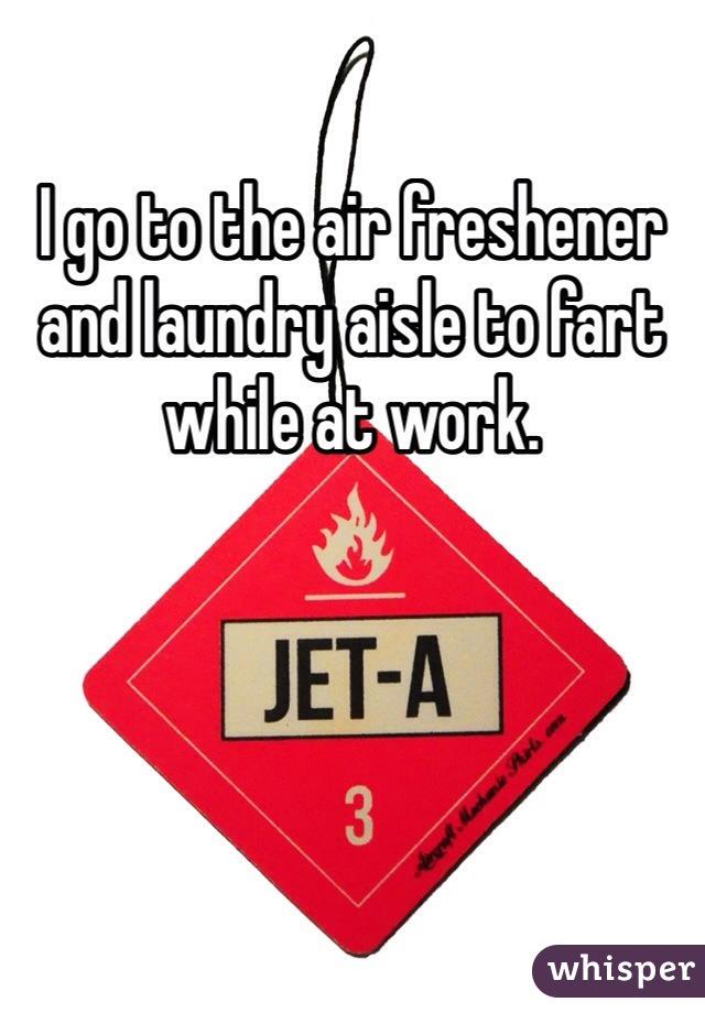 I go to the air freshener and laundry aisle to fart while at work.