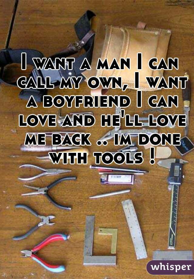I want a man I can call my own, I want a boyfriend I can love and he'll love me back .. im done with tools !