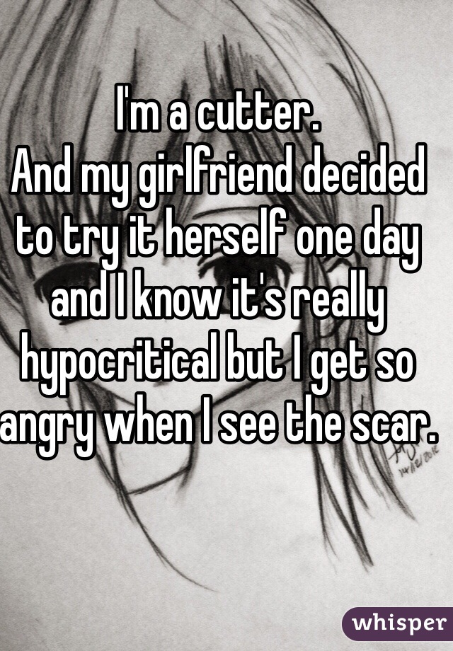 I'm a cutter.  And my girlfriend decided  to try it herself one day and I know it's really hypocritical but I get so angry when I see the scar.