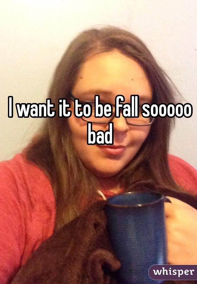 I want it to be fall sooooo bad