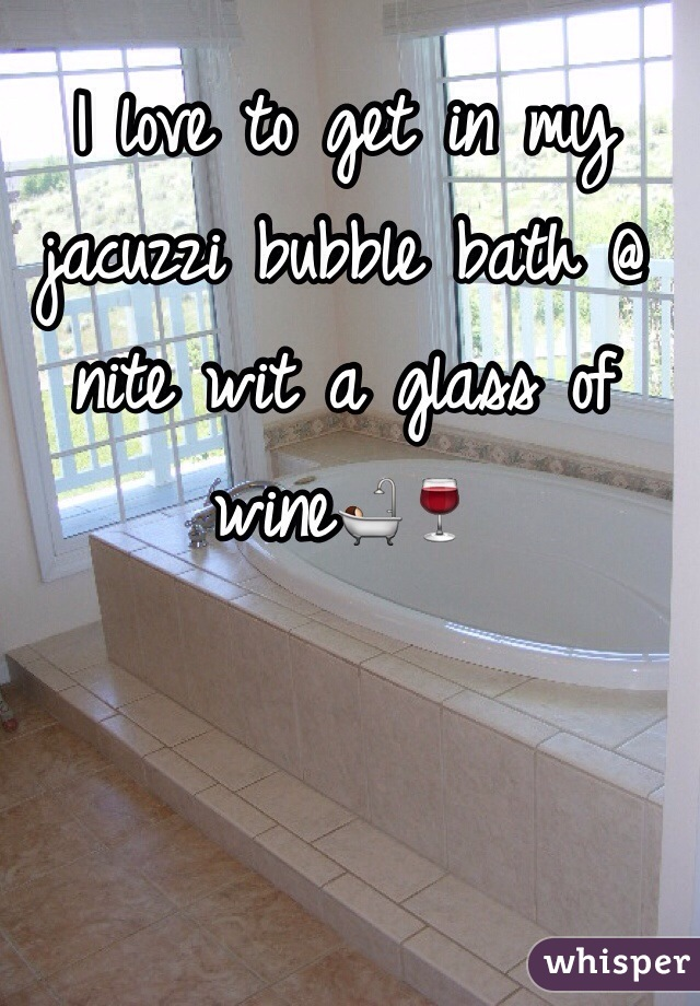 I love to get in my jacuzzi bubble bath @ nite wit a glass of wine🛀🍷