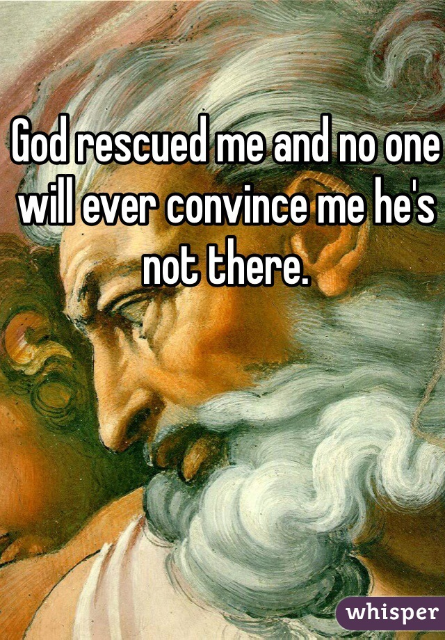 God rescued me and no one will ever convince me he's not there.