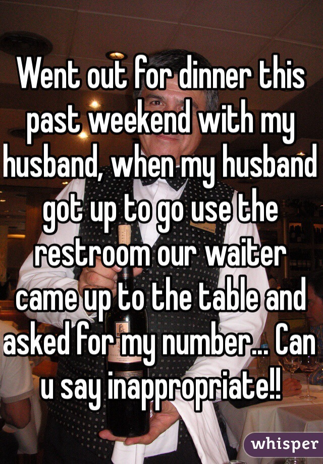 Went out for dinner this past weekend with my husband, when my husband got up to go use the restroom our waiter came up to the table and asked for my number... Can u say inappropriate!!